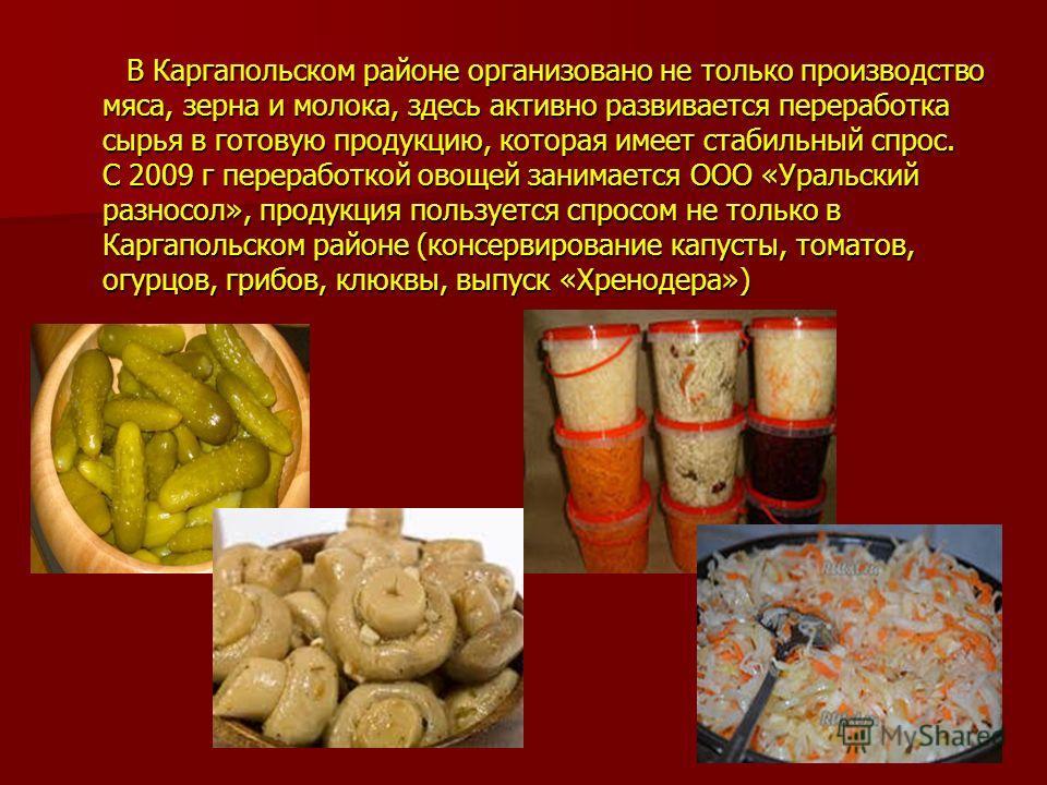 В Каргапольском районе организовано не только производство мяса, зерна и молока, здесь активно развивается переработка сырья в готовую продукцию, которая имеет стабильный спрос. С 2009 г переработкой овощей занимается ООО «Уральский разносол», продук
