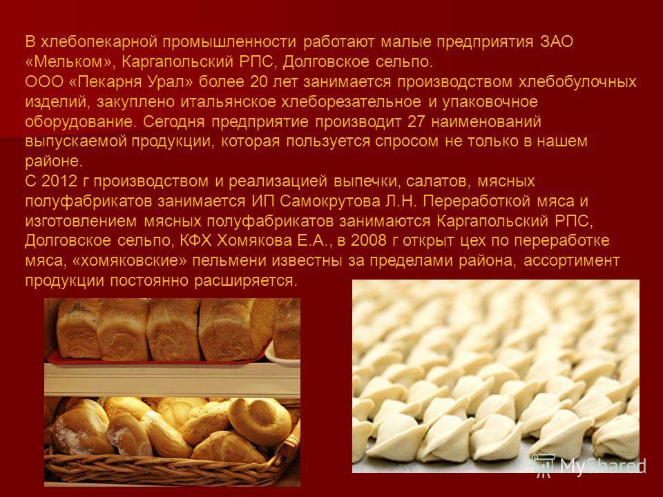 В хлебопекарной промышленности работают малые предприятия ЗАО «Мельком», Каргапольский РПС, Долговское сельпо. ООО «Пекарня Урал» более 20 лет занимается производством хлебобулочных изделий, закуплено итальянское хлеборезательное и упаковочное оборуд