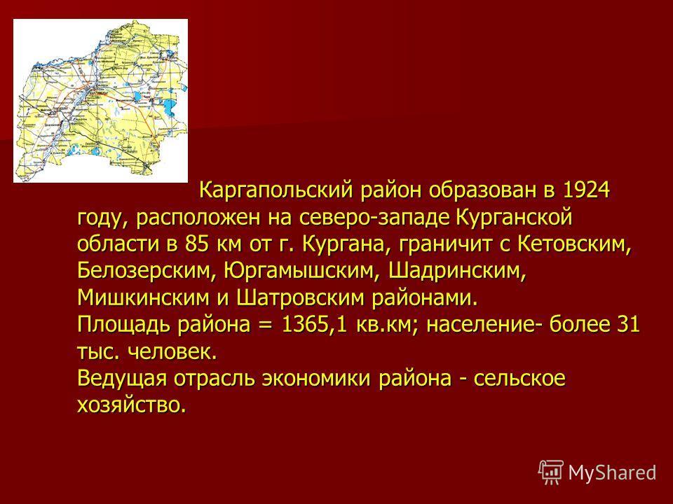 Каргапольский район образован в 1924 году, расположен на северо-западе Курганской области в 85 км от г. Кургана, граничит с Кетовским, Белозерским, Юргамышским, Шадринским, Мишкинским и Шатровским районами. Площадь района = 1365,1 кв.км; население- б