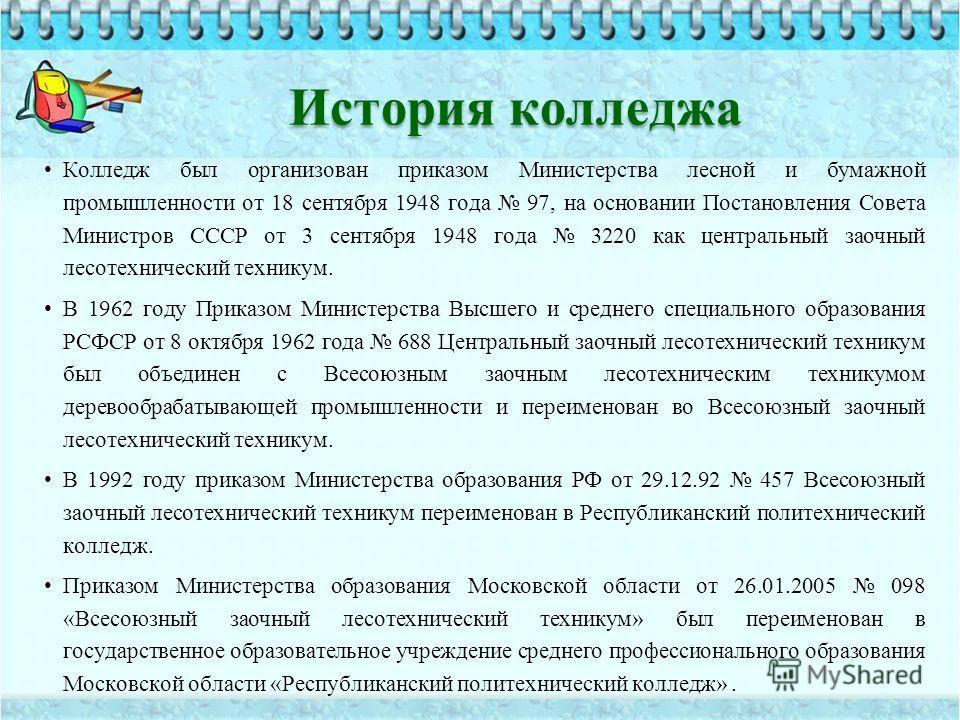 История колледжа Колледж был организован приказом Министерства лесной и бумажной промышленности от 18 сентября 1948 года 97, на основании Постановления Совета Министров СССР от 3 сентября 1948 года 3220 как центральный заочный лесотехнический технику