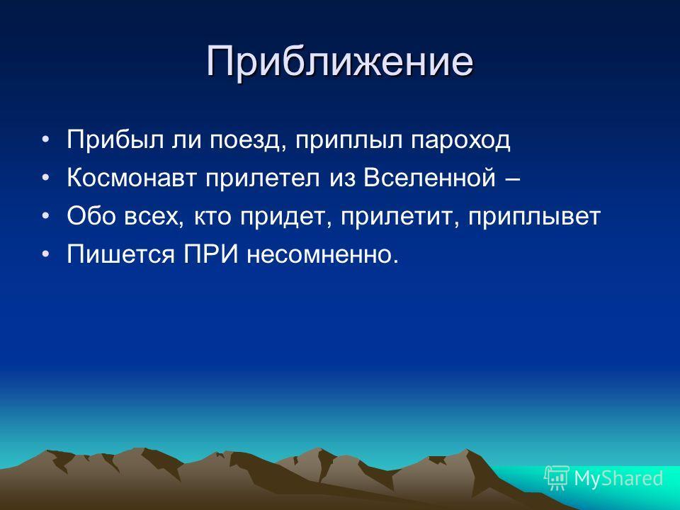 Приближение Прибыл ли поезд, приплыл пароход Космонавт прилетел из Вселенной – Обо всех, кто придет, прилетит, приплывет Пишется ПРИ несомненно.