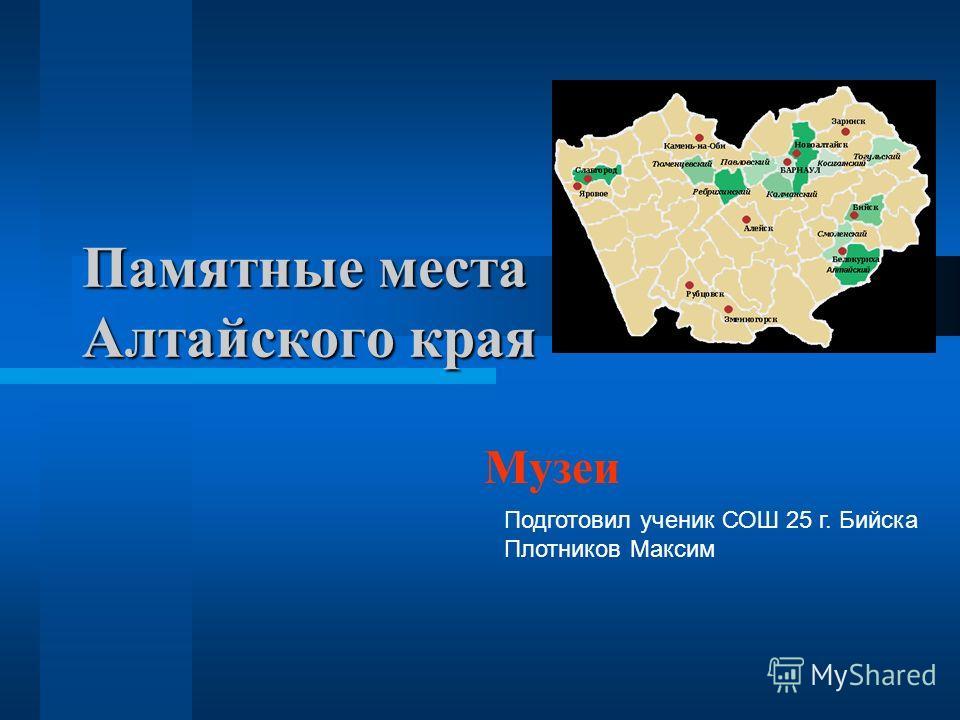 Памятные места Алтайского края Музеи Подготовил ученик СОШ 25 г. Бийска Плотников Максим