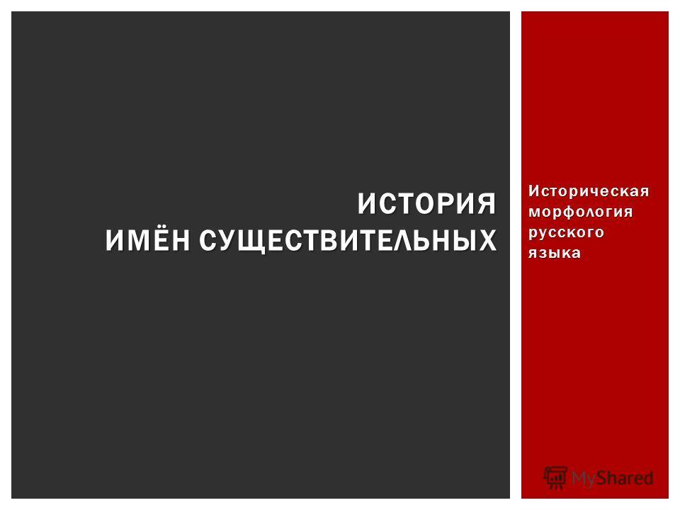 Историческая морфология русского языка ИСТОРИЯ ИМЁН СУЩЕСТВИТЕЛЬНЫХ