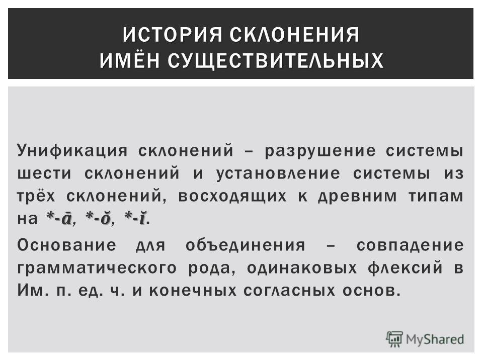 *-ā *-ŏ *-ĭ Унификация склонений – разрушение системы шести склонений и установление системы из трёх склонений, восходящих к древним типам на *-ā, *-ŏ, *-ĭ. Основание для объединения – совпадение грамматического рода, одинаковых флексий в Им. п. ед.