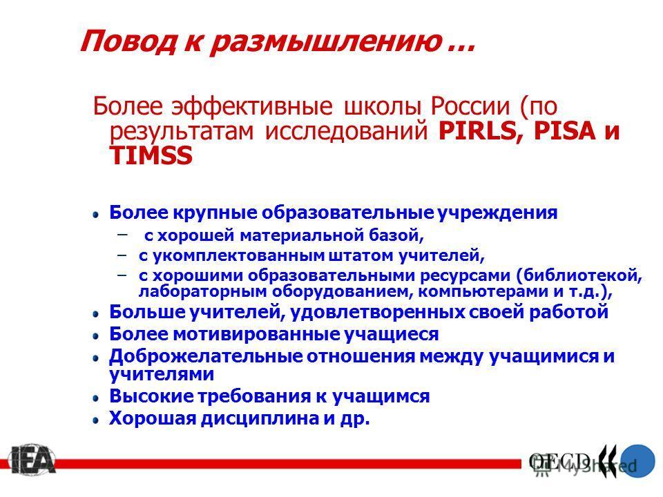 Повод к размышлению … Более эффективные школы России (по результатам исследований PIRLS, PISA и TIMSS Более крупные образовательные учреждения – с хорошей материальной базой, –c укомплектованным штатом учителей, –c хорошими образовательными ресурсами