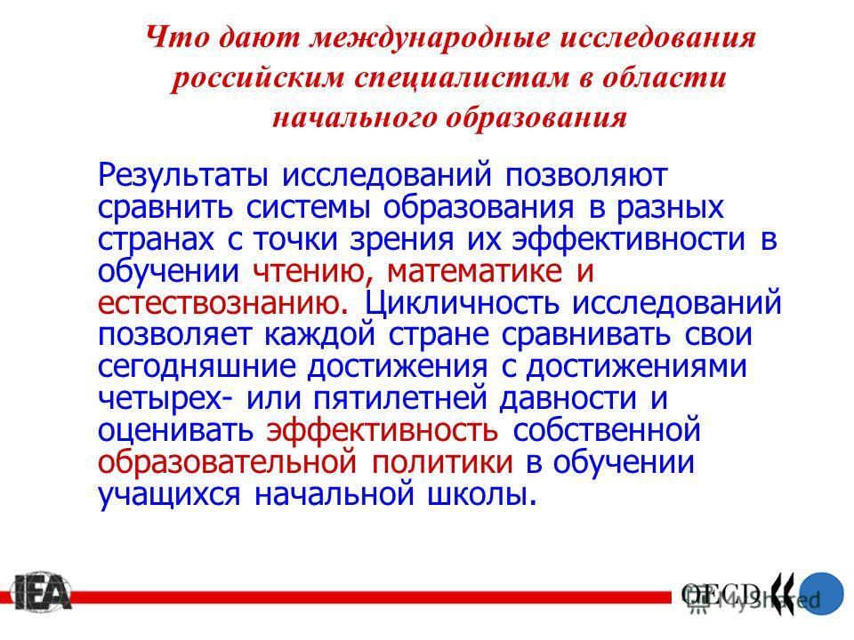 Что дают международные исследования российским специалистам в области начального образования Результаты исследований позволяют сравнить системы образования в разных странах с точки зрения их эффективности в обучении чтению, математике и естествознани