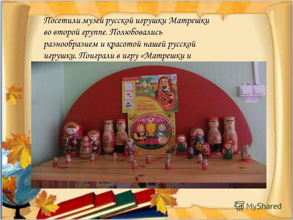 Посетили музей русской игрушки Матрешки во второй группе. Полюбовались разнообразием и красотой нашей русской игрушки. Поиграли в игру «Матрешки и мышь». Настроение у всех было веселое!