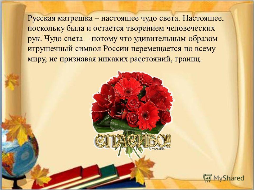 Русская матрешка – настоящее чудо света. Настоящее, поскольку была и остается творением человеческих рук. Чудо света – потому что удивительным образом игрушечный символ России перемещается по всему миру, не признавая никаких расстояний, границ.