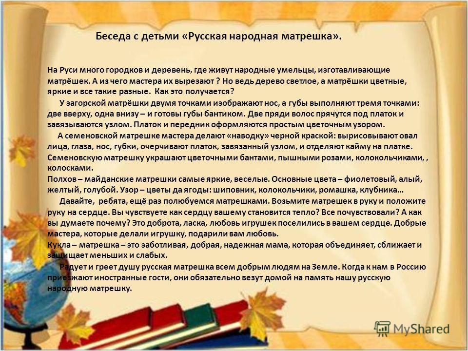 Беседа с детьми «Русская народная матрешка». На Руси много городков и деревень, где живут народные умельцы, изготавливающие матрёшек. А из чего мастера их вырезают ? Но ведь дерево светлое, а матрёшки цветные, яркие и все такие разные. Как это получа