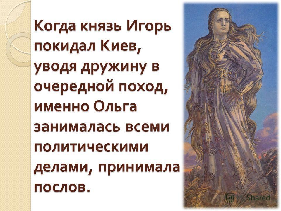 Когда князь Игорь покидал Киев, уводя дружину в очередной поход, именно Ольга занималась всеми политическими делами, принимала послов.