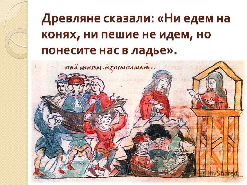 Древляне сказали : « Ни едем на конях, ни пешие не идем, но понесите нас в ладье ».