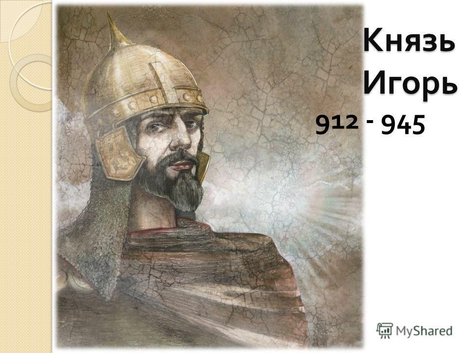 Князь Игорь 912 - 945