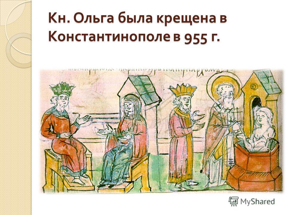Кн. Ольга была крещена в Константинополе в 955 г. Кн. Ольга была крещена в Константинополе в 955 г.