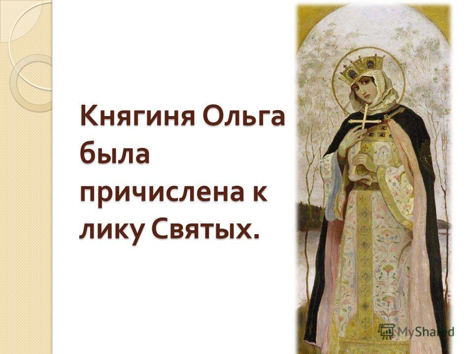 Княгиня Ольга была причислена к лику Святых.