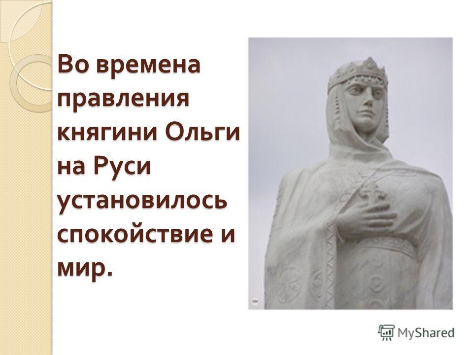 Во времена правления княгини Ольги на Руси установилось спокойствие и мир.