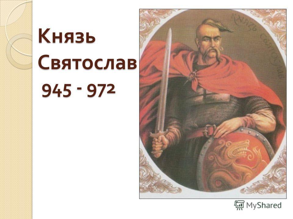 Князь Святослав 945 - 972