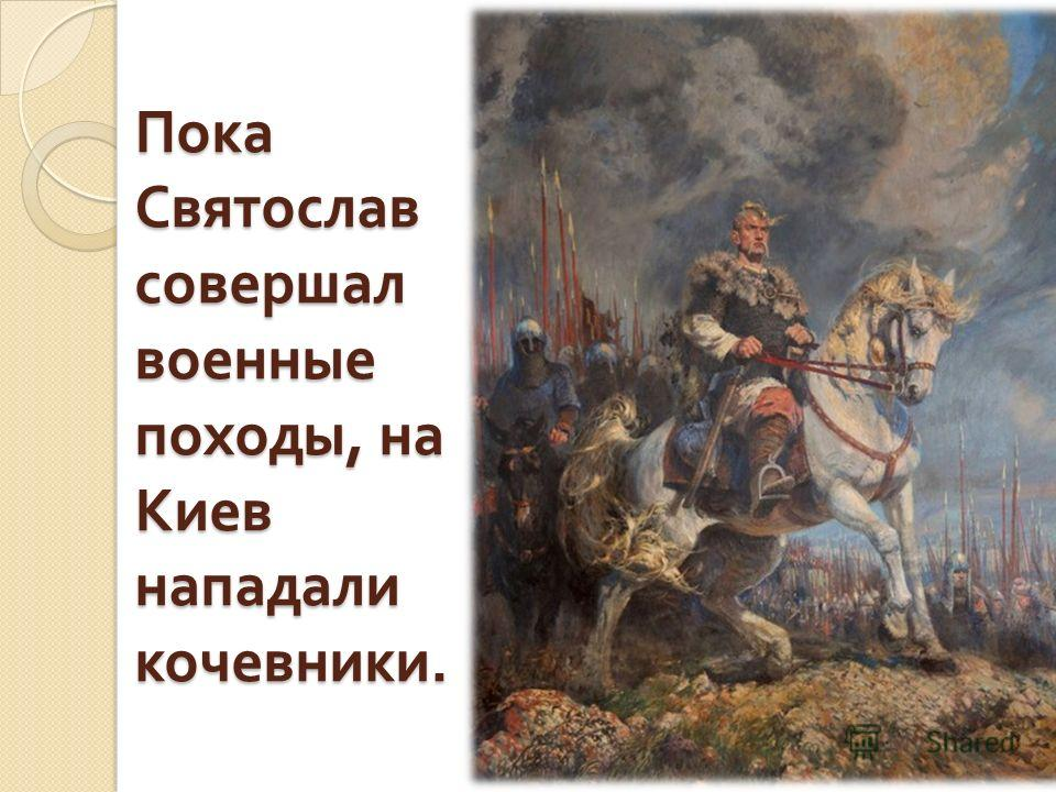 Пока Святослав совершал военные походы, на Киев нападали кочевники.