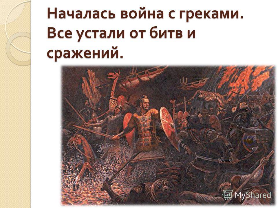 Началась война с греками. Все устали от битв и сражений.