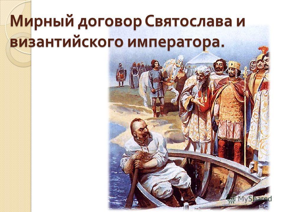 Мирный договор Святослава и византийского императора.