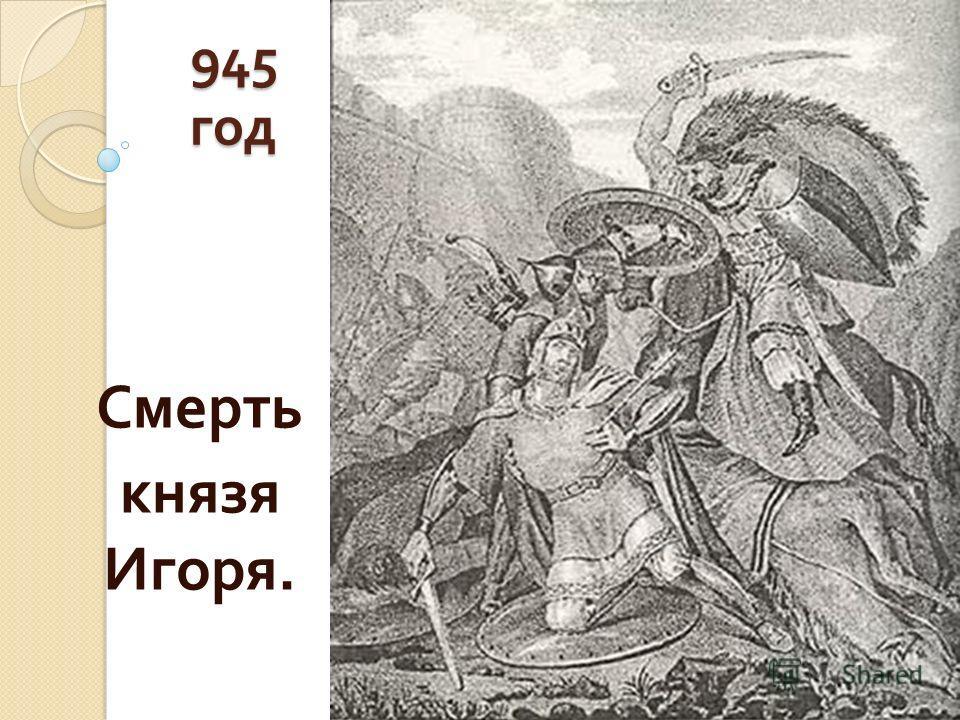 945 год Смерть князя Игоря.