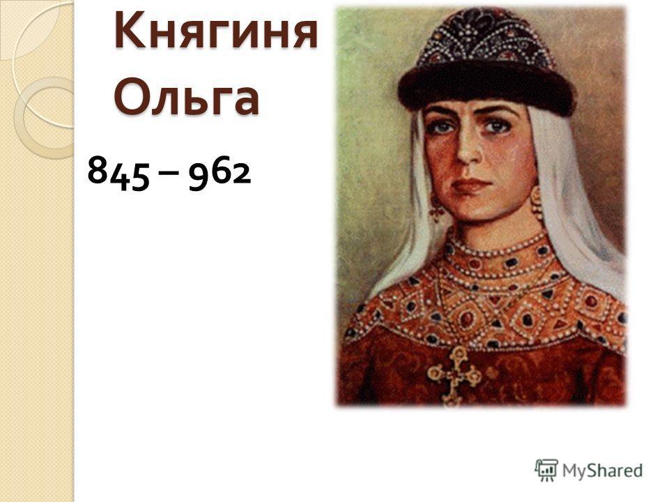 Княгиня Ольга 845 – 962