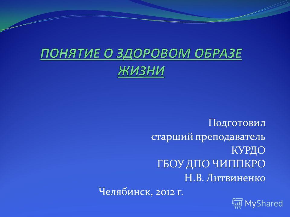 Подготовил старший преподаватель КУРДО ГБОУ ДПО ЧИППКРО Н.В. Литвиненко Челябинск, 2012 г.