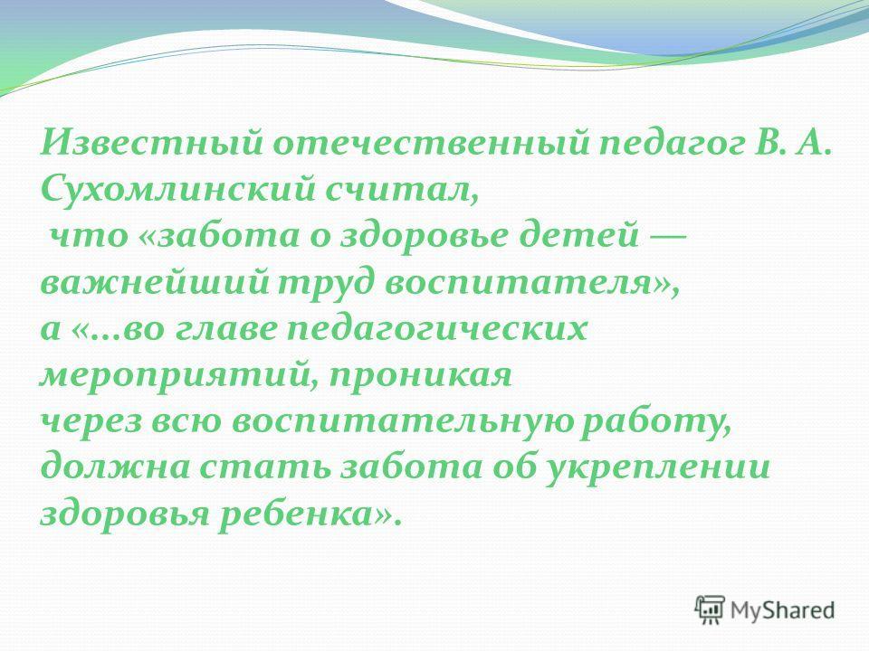 Известный отечественный педагог В. А. Сухомлинский считал, что «забота о здоровье детей важнейший труд воспитателя», а «...во главе педагогических мероприятий, проникая через всю воспитательную работу, должна стать забота об укреплении здоровья ребен