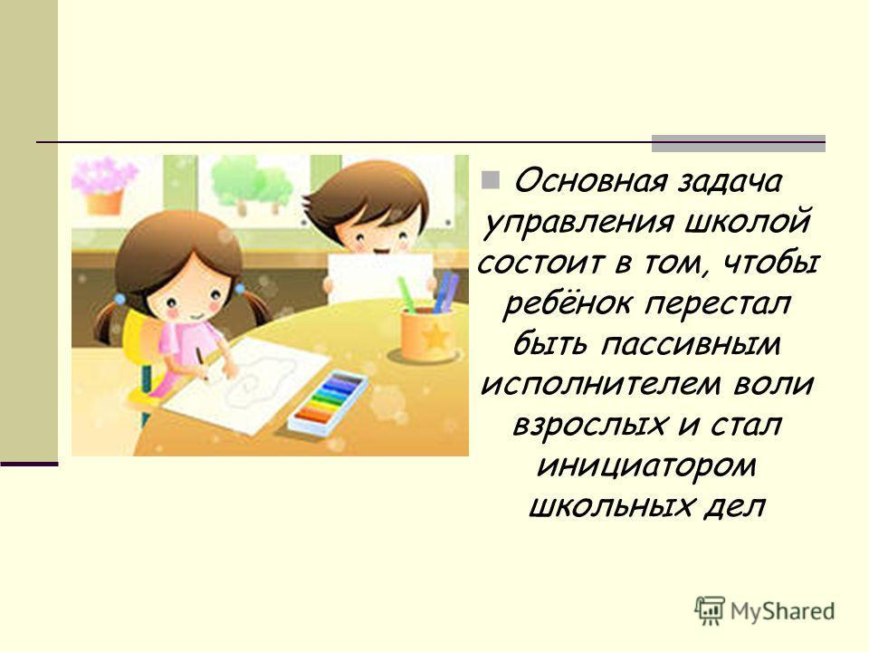 Основная задача управления школой состоит в том, чтобы ребёнок перестал быть пассивным исполнителем воли взрослых и стал инициатором школьных дел