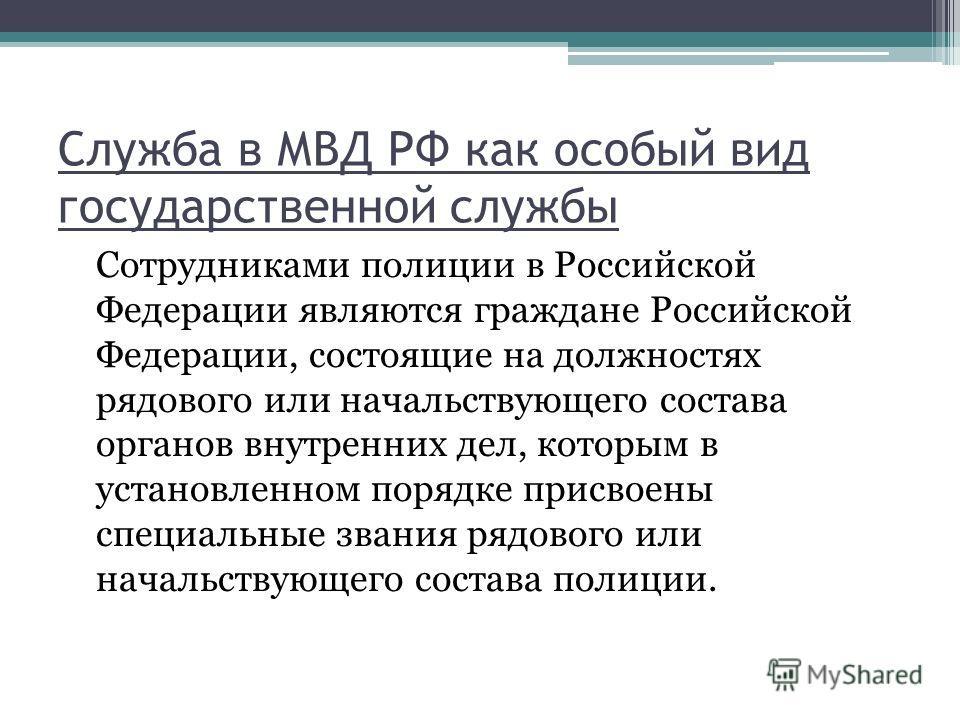 Служба в МВД РФ как особый вид государственной службы Сотрудниками полиции в Российской Федерации являются граждане Российской Федерации, состоящие на должностях рядового или начальствующего состава органов внутренних дел, которым в установленном пор