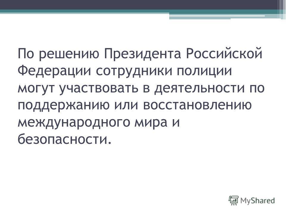 По решению Президента Российской Федерации сотрудники полиции могут участвовать в деятельности по поддержанию или восстановлению международного мира и безопасности.