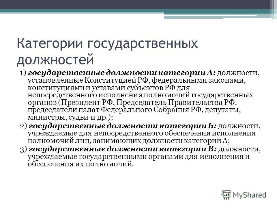 Категории государственных должностей 1) государственные должности категории А: должности, установленные Конституцией РФ, федеральными законами, конституциями и уставами субъектов РФ для непосредственного исполнения полномочий государственных органов