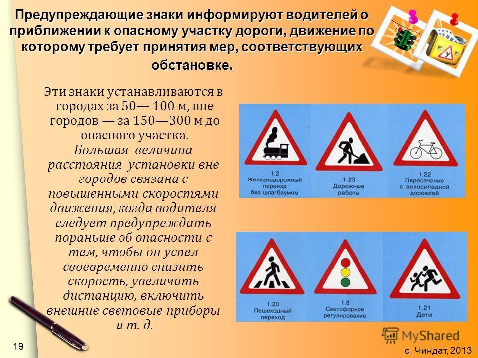 с. Чиндат, 2013 Предупреждающие знаки информируют водителей о приближении к опасному участку дороги, движение по которому требует принятия мер, соответствующих обстановке. Эти знаки устанавливаются в городах за 50 100 м, вне городов за 150300 м до оп