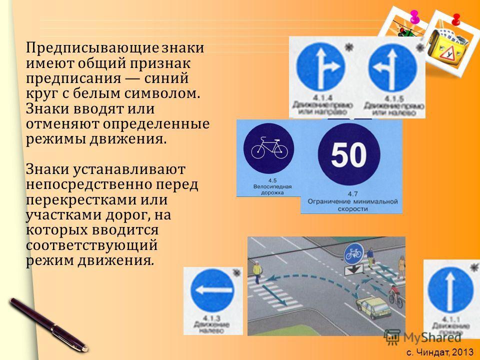 с. Чиндат, 2013 Предписывающие знаки имеют общий признак предписания синий круг с белым символом. Знаки вводят или отменяют определенные режимы движения. Знаки устанавливают непосредственно перед перекрестками или участками дорог, на которых вводится