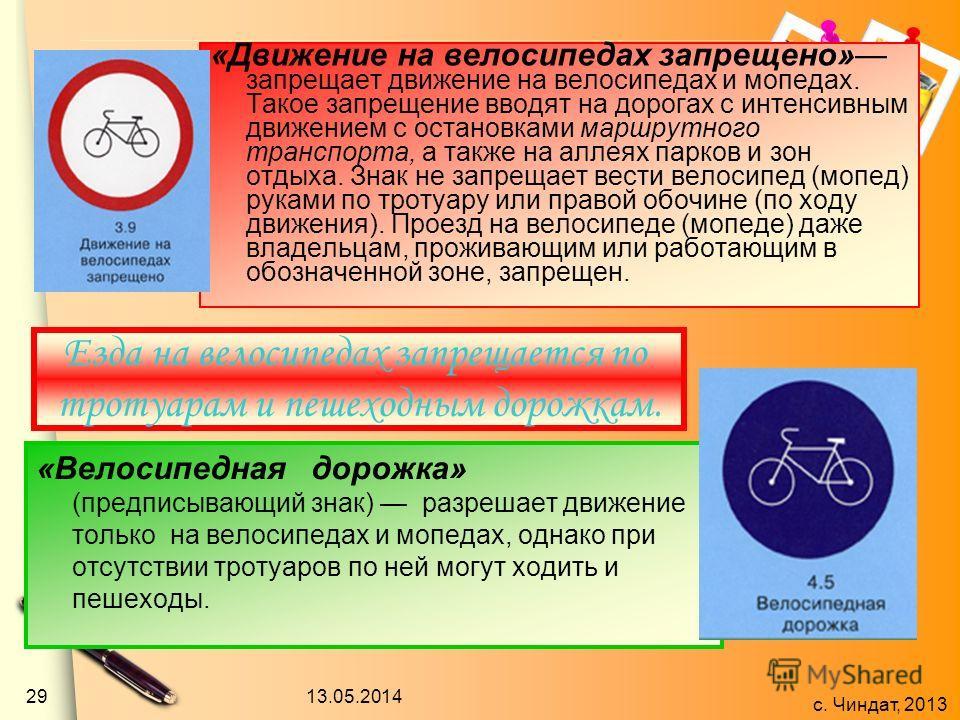 с. Чиндат, 2013 «Движение на велосипедах запрещено» запрещает движение на велосипедах и мопедах. Такое запрещение вводят на дорогах с интенсивным движением с остановками маршрутного транспорта, а также на аллеях парков и зон отдыха. Знак не запрещает