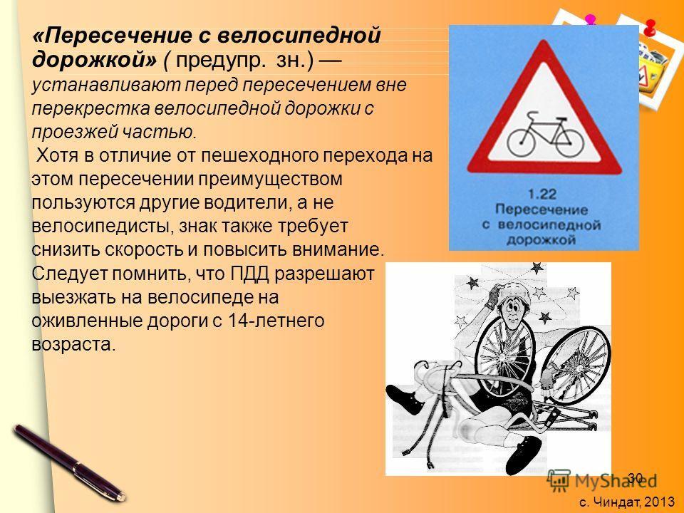 с. Чиндат, 2013 «Пересечение с велосипедной дорожкой» ( предупр. зн.) устанавливают перед пересечением вне перекрестка велосипедной дорожки с проезжей частью. Хотя в отличие от пешеходного перехода на этом пересечении преимуществом пользуются другие
