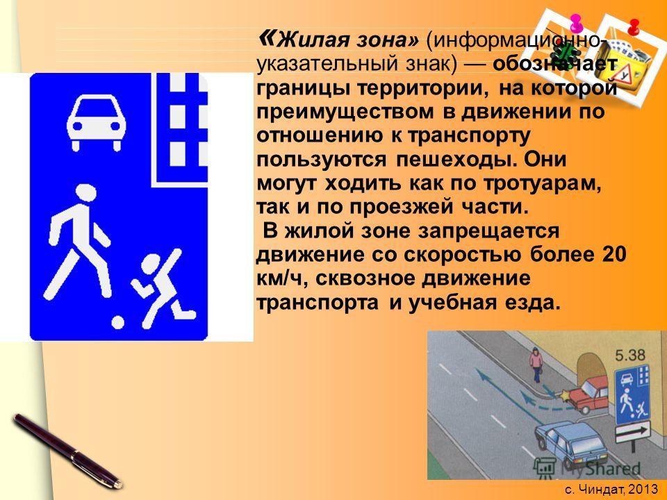 с. Чиндат, 2013 « Жилая зона» (информационно- указательный знак) обозначает границы территории, на которой преимуществом в движении по отношению к транспорту пользуются пешеходы. Они могут ходить как по тротуарам, так и по проезжей части. В жилой зон