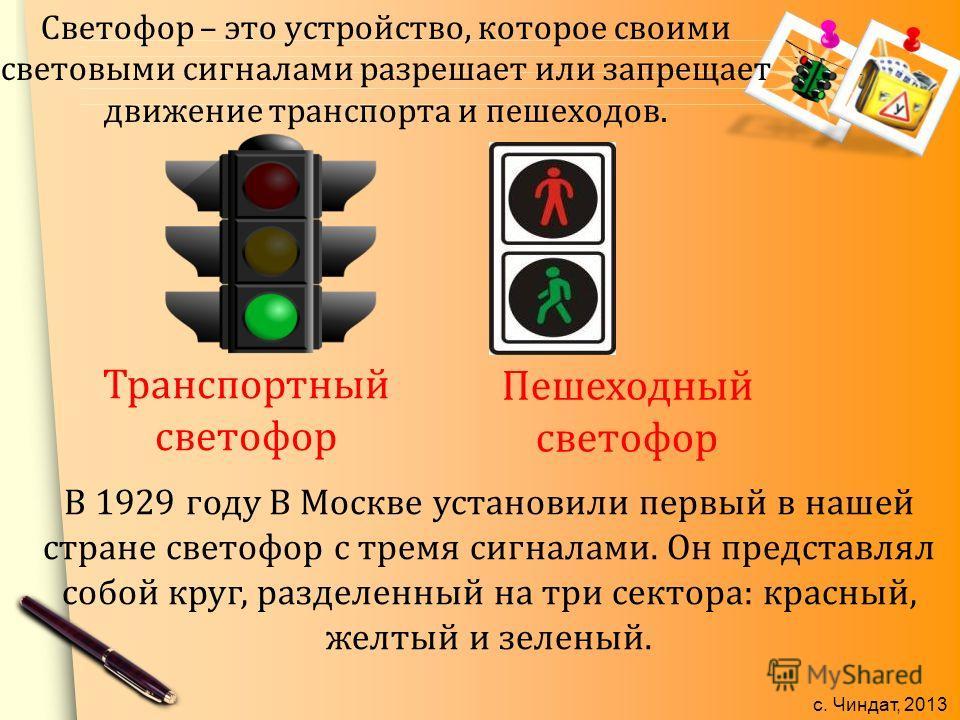 с. Чиндат, 2013 Светофор – это устройство, которое своими световыми сигналами разрешает или запрещает движение транспорта и пешеходов. Транспортный светофор Пешеходный светофор В 1929 году В Москве установили первый в нашей стране светофор с тремя си