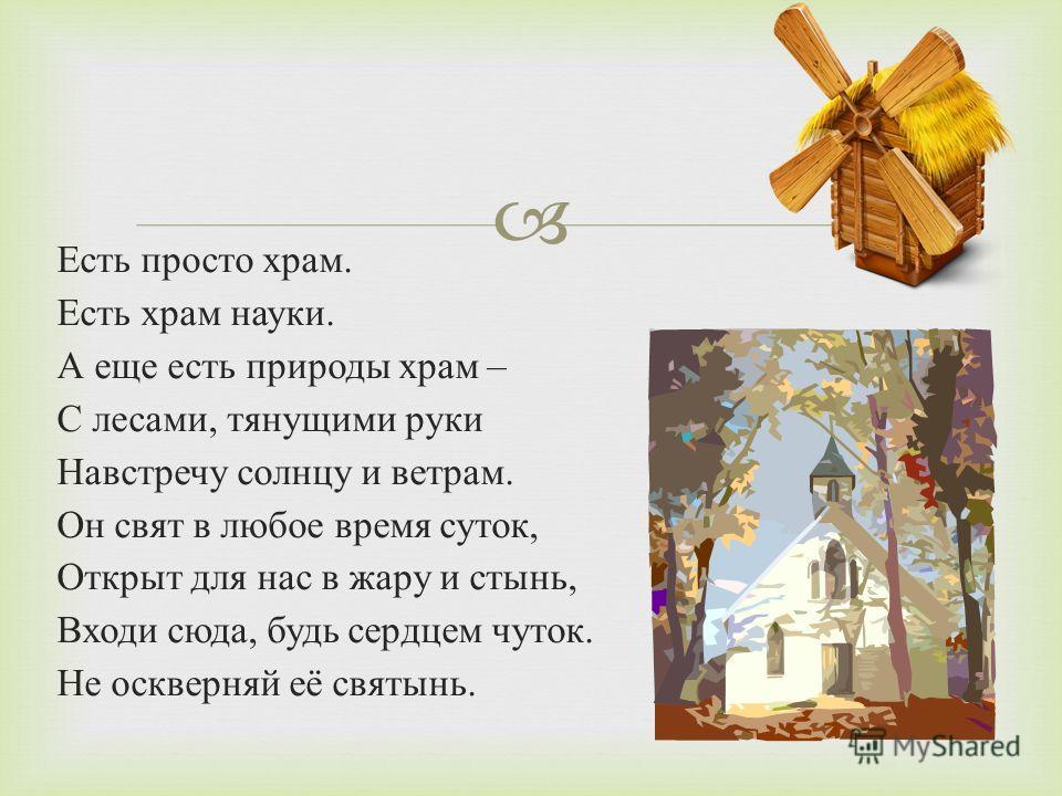 Есть просто храм. Есть храм науки. А еще есть природы храм – С лесами, тянущими руки Навстречу солнцу и ветрам. Он свят в любое время суток, Открыт для нас в жару и стынь, Входи сюда, будь сердцем чуток. Не оскверняй её святынь.