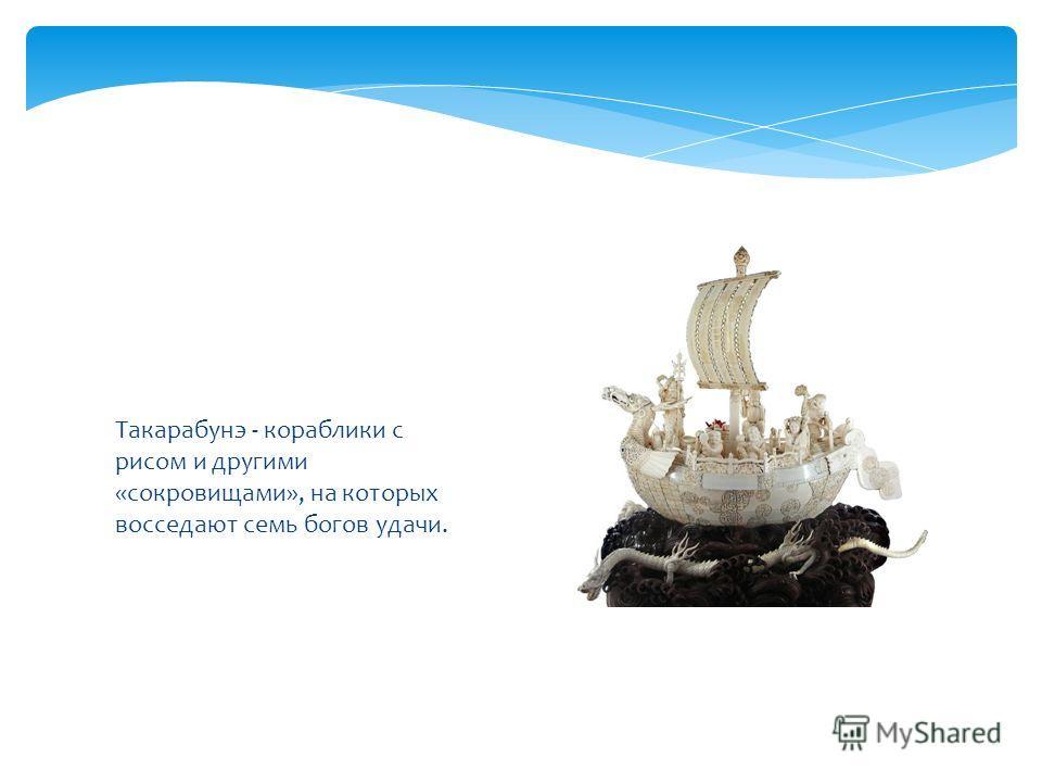 Такарабунэ - кораблики с рисом и другими «сокровищами», на которых восседают семь богов удачи.