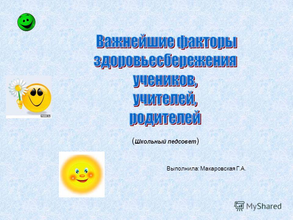 ( Школьный педсовет ) Выполнила: Макаровская Г.А.