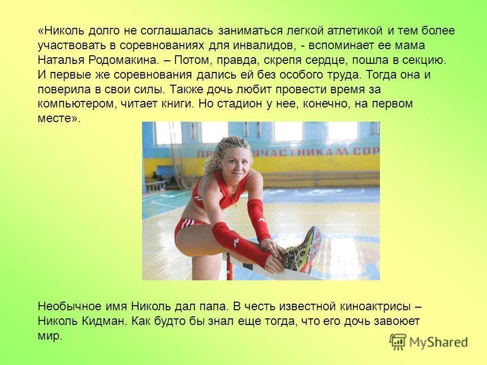 Необычное имя Николь дал папа. В честь известной киноактрисы – Николь Кидман. Как будто бы знал еще тогда, что его дочь завоюет мир. «Николь долго не соглашалась заниматься легкой атлетикой и тем более участвовать в соревнованиях для инвалидов, - всп