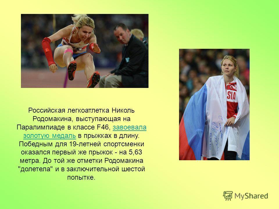 Российская легкоатлетка Николь Родомакина, выступающая на Паралимпиаде в классе F46, завоевала золотую медаль в прыжках в длину. Победным для 19-летней спортсменки оказался первый же прыжок - на 5,63 метра. До той же отметки Родомакина