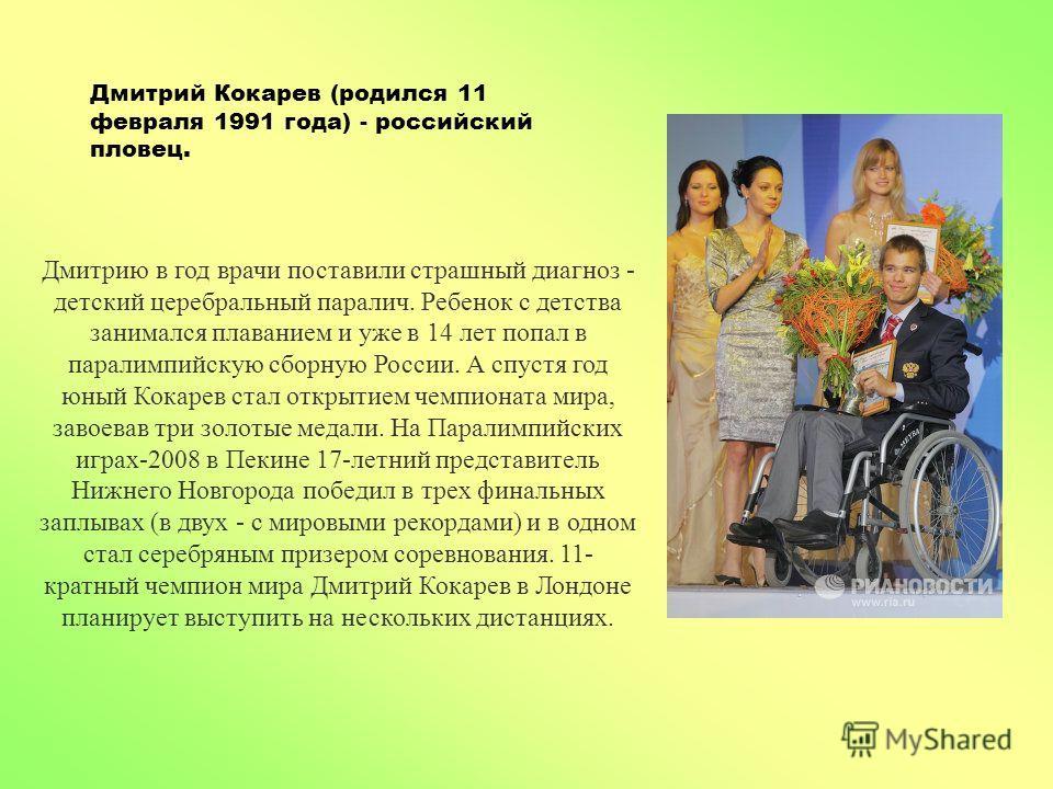 Дмитрий Кокарев (родился 11 февраля 1991 года) - российский пловец. Дмитрию в год врачи поставили страшный диагноз - детский церебральный паралич. Ребенок с детства занимался плаванием и уже в 14 лет попал в паралимпийскую сборную России. А спустя го