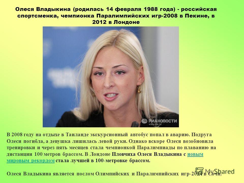Олеся Владыкина (родилась 14 февраля 1988 года) - российская спортсменка, чемпионка Паралимпийских игр-2008 в Пекине, в 2012 в Лондоне В 2008 году на отдыхе в Таиланде экскурсионный автобус попал в аварию. Подруга Олеси погибла, а девушка лишилась ле