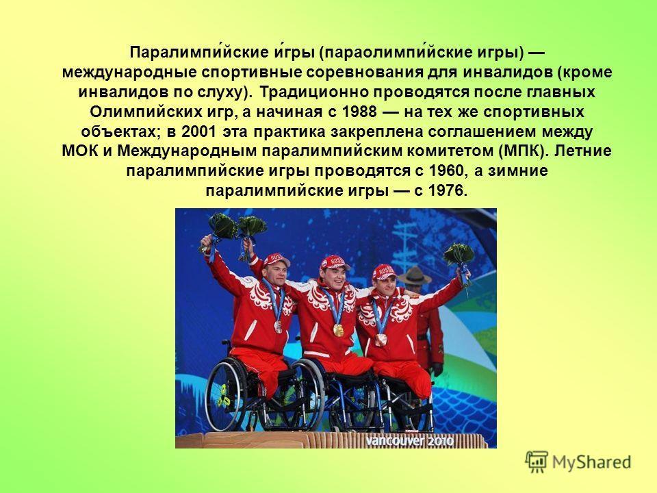 Паралимпи́йские и́гры (параолимпи́йские игры) международные спортивные соревнования для инвалидов (кроме инвалидов по слуху). Традиционно проводятся после главных Олимпийских игр, а начиная с 1988 на тех же спортивных объектах; в 2001 эта практика за
