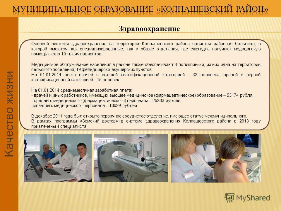 Качество жизни Здравоохранение Основой системы здравоохранения на территории Колпашевского района является районная больница, в которой имеются, как специализированные, так и общие отделения, где ежегодно получают медицинскую помощь около 10 тысяч па