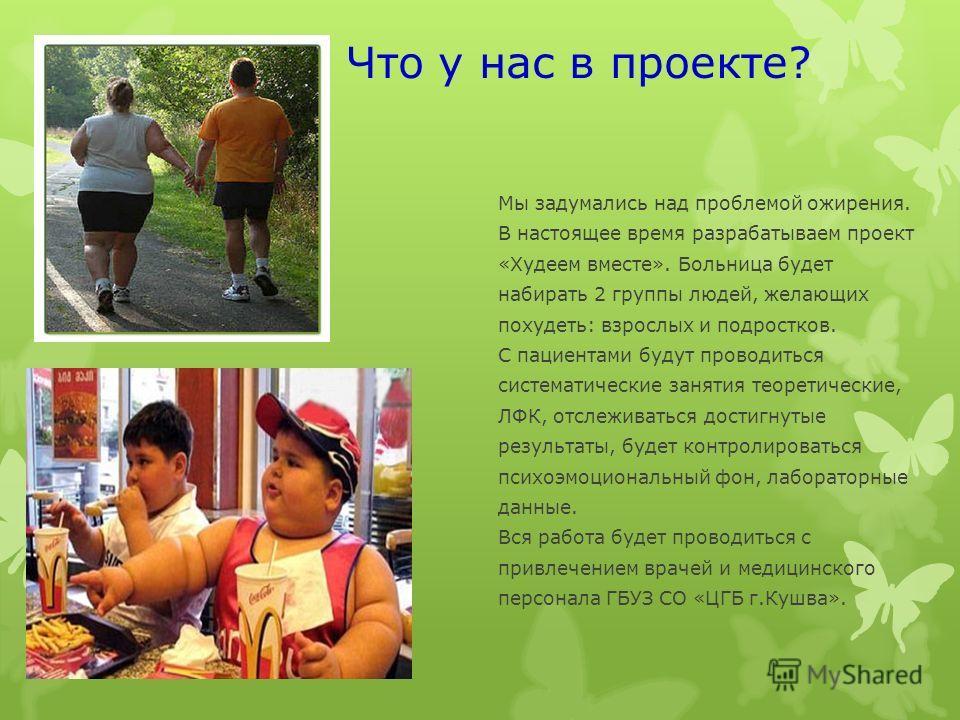 Что у нас в проекте? Мы задумались над проблемой ожирения. В настоящее время разрабатываем проект «Худеем вместе». Больница будет набирать 2 группы людей, желающих похудеть: взрослых и подростков. С пациентами будут проводиться систематические заняти