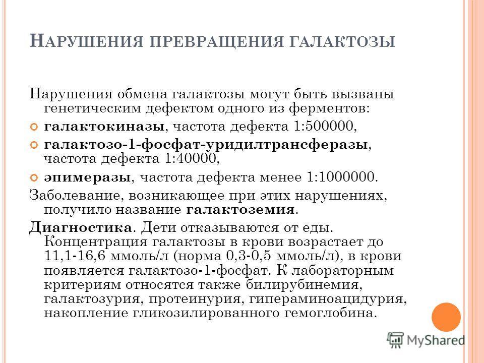 Н АРУШЕНИЯ ПРЕВРАЩЕНИЯ ГАЛАКТОЗЫ Нарушения обмена галактозы могут быть вызваны генетическим дефектом одного из ферментов: галактокиназы, частота дефекта 1:500000, галактозо-1-фосфат-уридилтрансферазы, частота дефекта 1:40000, эпимеразы, частота дефек