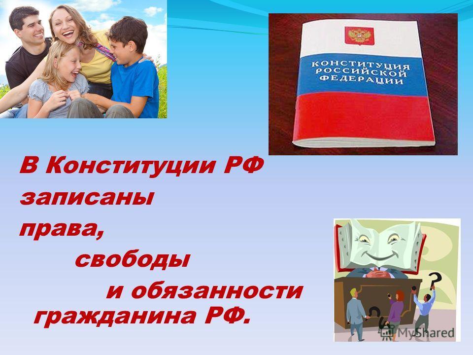 В Конституции РФ записаны права, свободы и обязанности гражданина РФ.