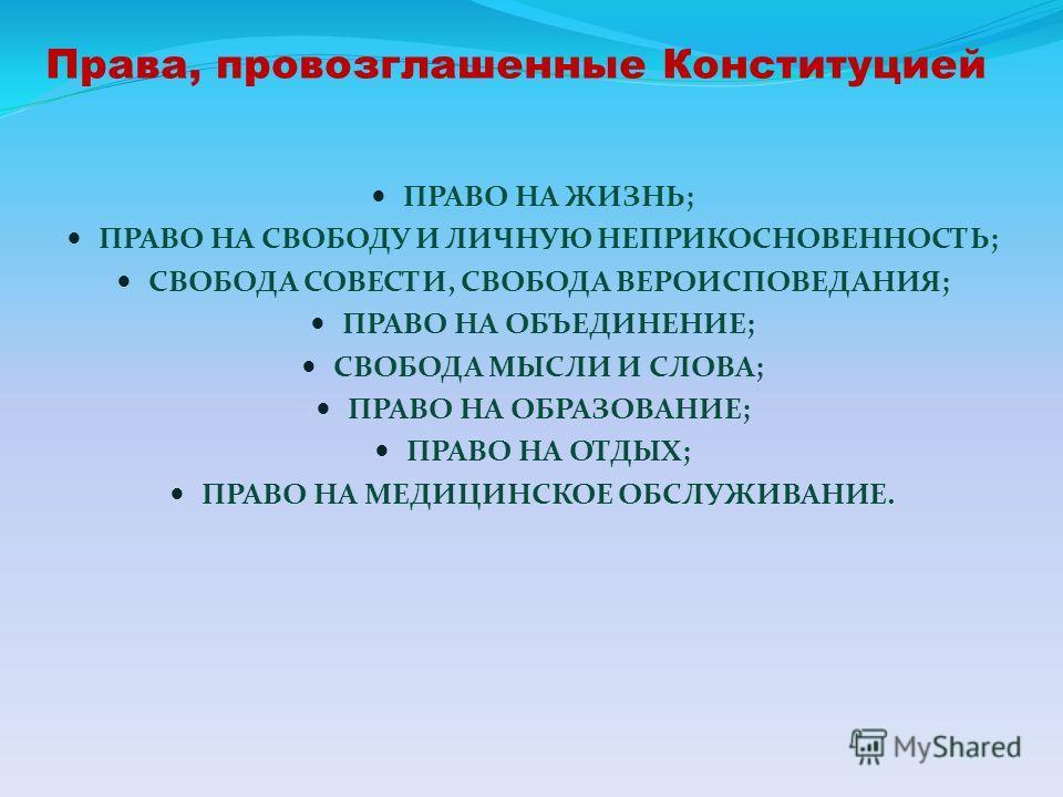 Права, провозглашенные Конституцией ПРАВО НА ЖИЗНЬ; ПРАВО НА СВОБОДУ И ЛИЧНУЮ НЕПРИКОСНОВЕННОСТЬ; СВОБОДА СОВЕСТИ, СВОБОДА ВЕРОИСПОВЕДАНИЯ; ПРАВО НА ОБЪЕДИНЕНИЕ; СВОБОДА МЫСЛИ И СЛОВА; ПРАВО НА ОБРАЗОВАНИЕ; ПРАВО НА ОТДЫХ; ПРАВО НА МЕДИЦИНСКОЕ ОБСЛУЖ